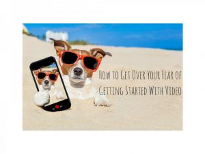 Overcoming Your Fear of Getting Started with Video